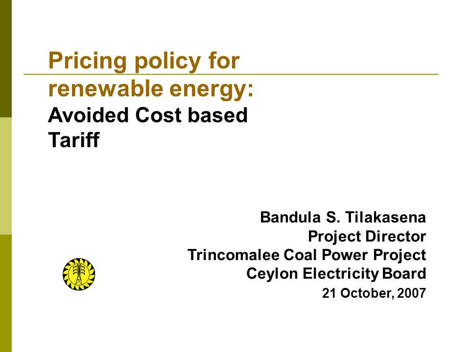 Bandula S. Tilakasena Project Director Trincomalee Coal Power Project Ceylon Electricity Board 21 October, 2007 Pricing policy for renewable energy: A