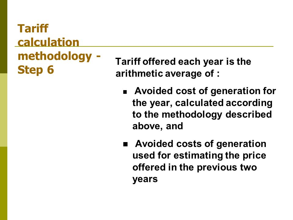 Tariff calculation methodology - Step 6 Tariff offered each year is the arithmetic average of : Avoided cost of generation for the year, calculated according to the methodology described above, and Avoided costs of generation used for estimating the price offered in the previous two years