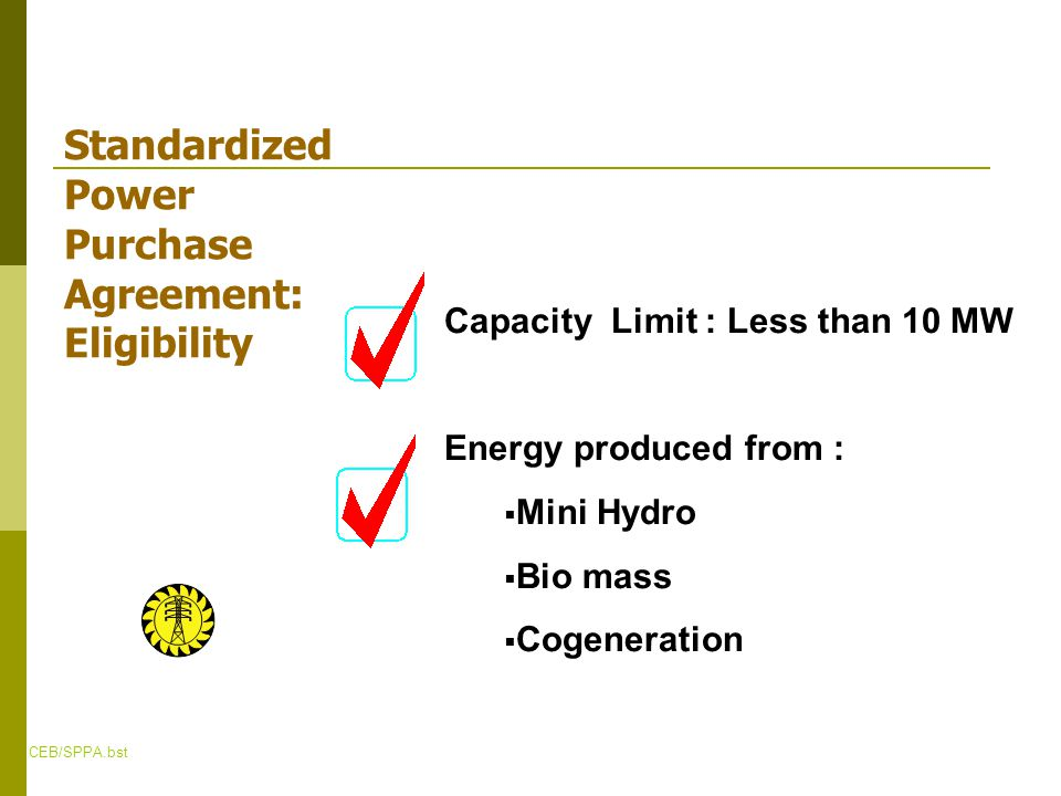CEB/SPPA.bst Standardized Power Purchase Agreement: Eligibility Capacity Limit : Less than 10 MW Energy produced from :  Mini Hydro  Bio mass  Cogeneration