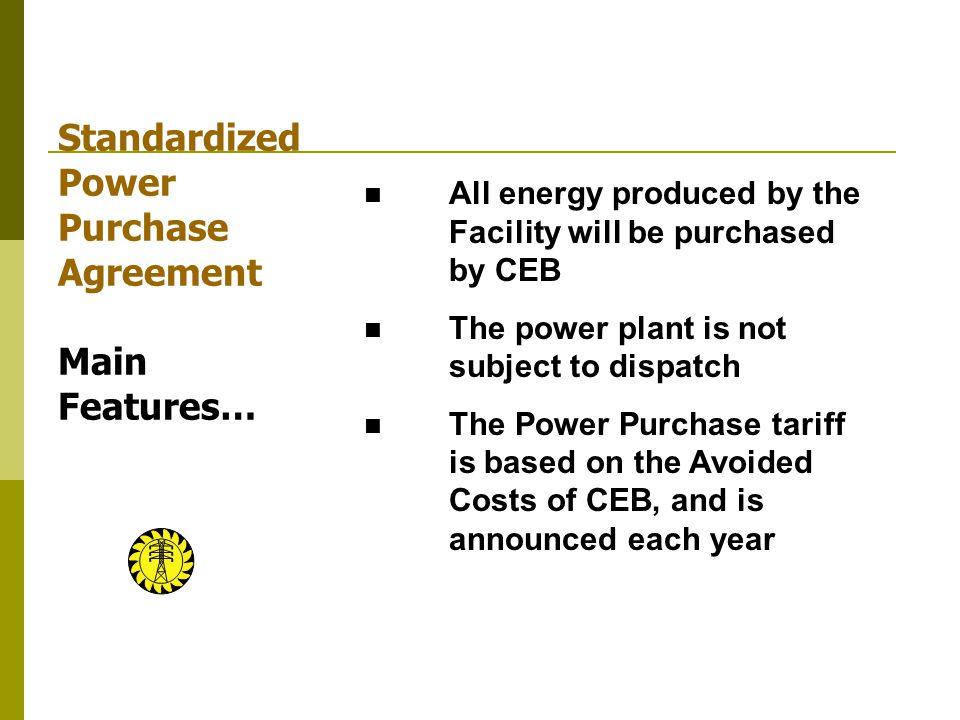 Standardized Power Purchase Agreement Main Features… All energy produced by the Facility will be purchased by CEB The power plant is not subject to dispatch The Power Purchase tariff is based on the Avoided Costs of CEB, and is announced each year
