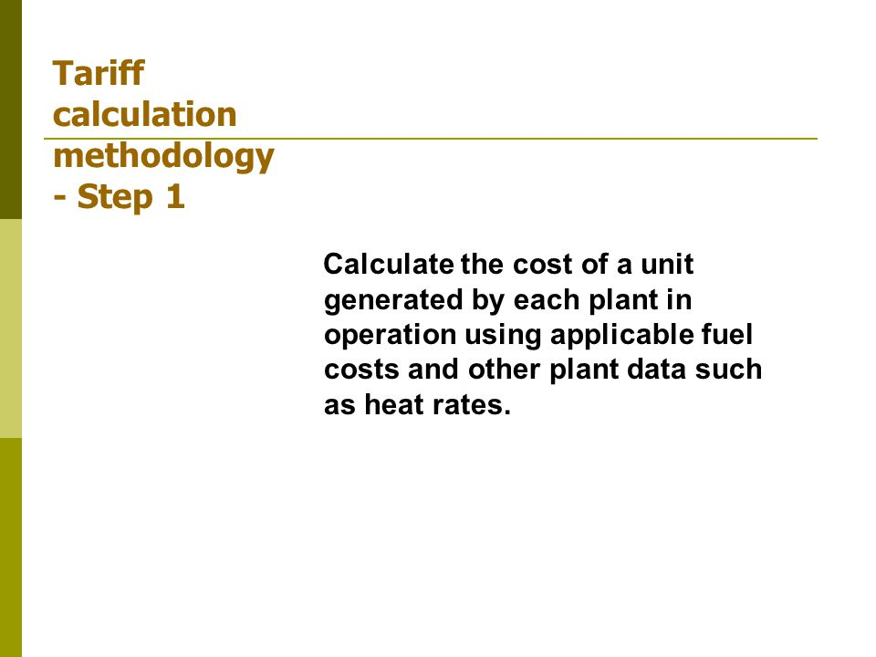 Tariff calculation methodology - Step 1 Calculate the cost of a unit generated by each plant in operation using applicable fuel costs and other plant data such as heat rates.