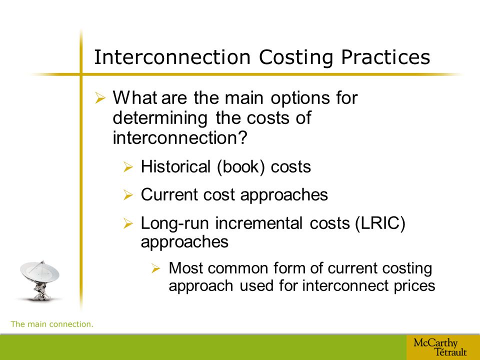 Interconnection Costing Practices  What are the main options for determining the costs of interconnection?  Historical (book) costs  Current cost a