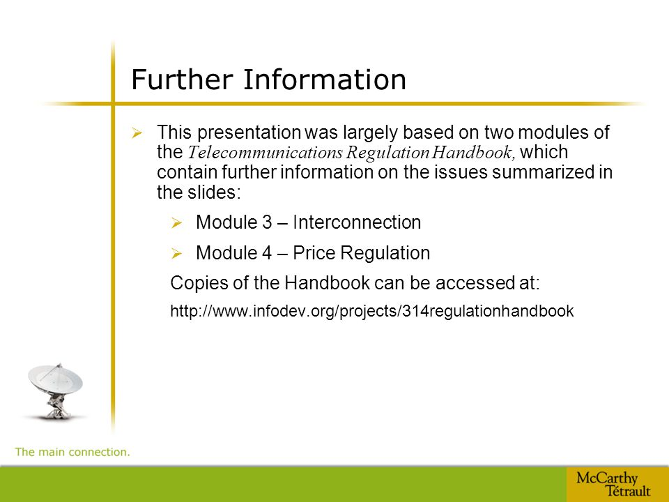 Further Information  This presentation was largely based on two modules of the Telecommunications Regulation Handbook, which contain further information on the issues summarized in the slides:  Module 3 – Interconnection  Module 4 – Price Regulation Copies of the Handbook can be accessed at: http://www.infodev.org/projects/314regulationhandbook