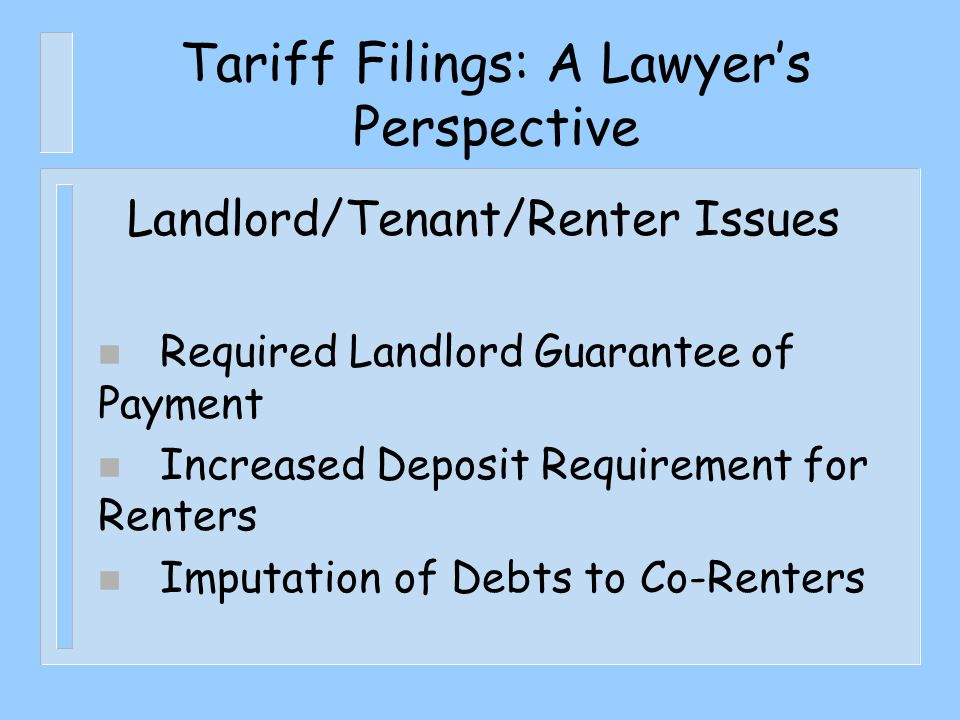 Tariff Filings: A Lawyer's Perspective Landlord/Tenant/Renter Issues n Required Landlord Guarantee of Payment n Increased Deposit Requirement for Renters n Imputation of Debts to Co-Renters