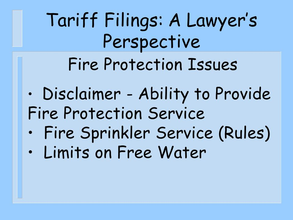 Tariff Filings: A Lawyer's Perspective Fire Protection Issues Disclaimer - Ability to Provide Fire Protection Service Fire Sprinkler Service (Rules) Limits on Free Water