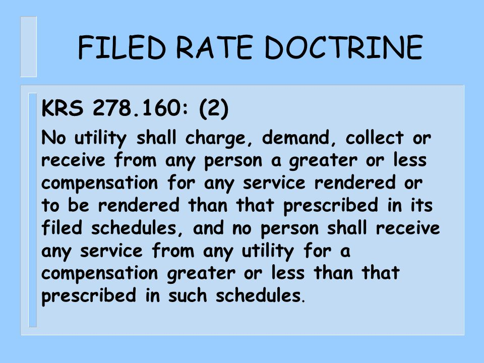 FILED RATE DOCTRINE KRS 278.160: (2) No utility shall charge, demand, collect or receive from any person a greater or less compensation for any service rendered or to be rendered than that prescribed in its filed schedules, and no person shall receive any service from any utility for a compensation greater or less than that prescribed in such schedules.