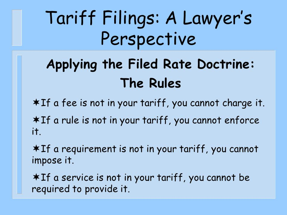 Tariff Filings: A Lawyer's Perspective Applying the Filed Rate Doctrine: The Rules  If a fee is not in your tariff, you cannot charge it.