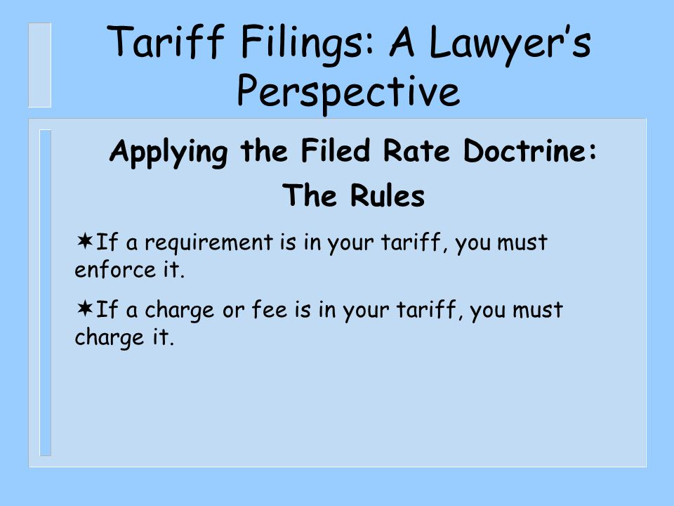 Tariff Filings: A Lawyer's Perspective Applying the Filed Rate Doctrine: The Rules  If a requirement is in your tariff, you must enforce it.