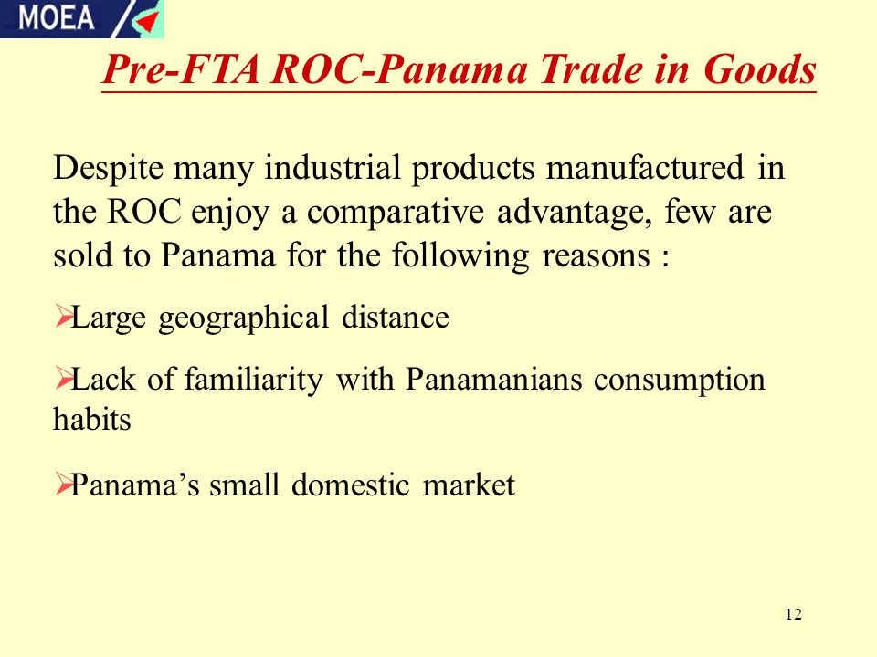 12 Despite many industrial products manufactured in the ROC enjoy a comparative advantage, few are sold to Panama for the following reasons :  Large geographical distance  Lack of familiarity with Panamanians consumption habits  Panama's small domestic market Pre-FTA ROC-Panama Trade in Goods
