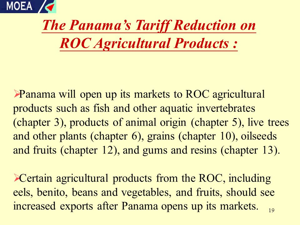 19 The Panama's Tariff Reduction on ROC Agricultural Products :  Panama will open up its markets to ROC agricultural products such as fish and other aquatic invertebrates (chapter 3), products of animal origin (chapter 5), live trees and other plants (chapter 6), grains (chapter 10), oilseeds and fruits (chapter 12), and gums and resins (chapter 13).