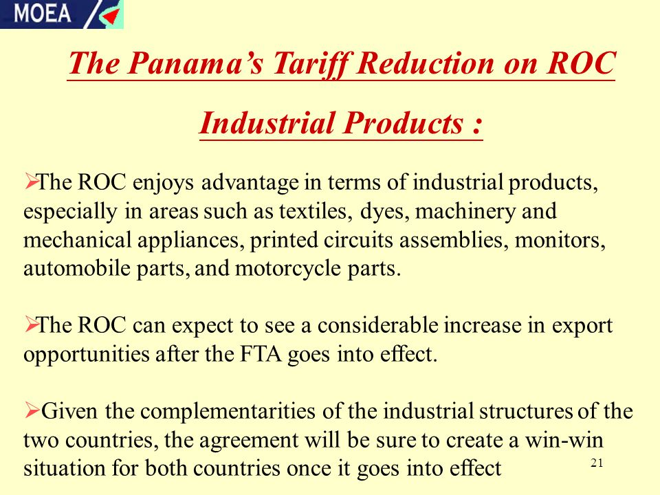 21 The Panama's Tariff Reduction on ROC Industrial Products :  The ROC enjoys advantage in terms of industrial products, especially in areas such as textiles, dyes, machinery and mechanical appliances, printed circuits assemblies, monitors, automobile parts, and motorcycle parts.