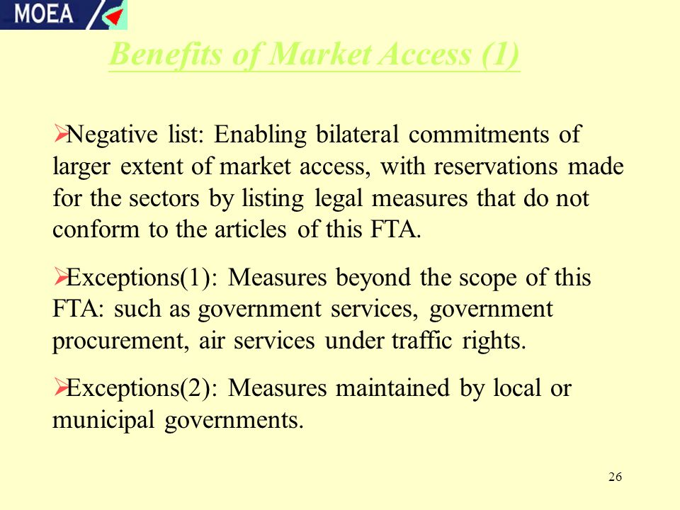 26 Benefits of Market Access (1)  Negative list: Enabling bilateral commitments of larger extent of market access, with reservations made for the sectors by listing legal measures that do not conform to the articles of this FTA.