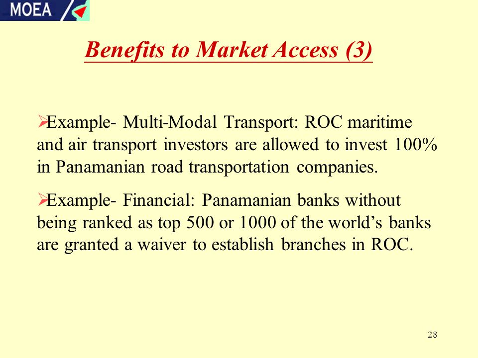 28 Benefits to Market Access (3)  Example- Multi-Modal Transport: ROC maritime and air transport investors are allowed to invest 100% in Panamanian road transportation companies.