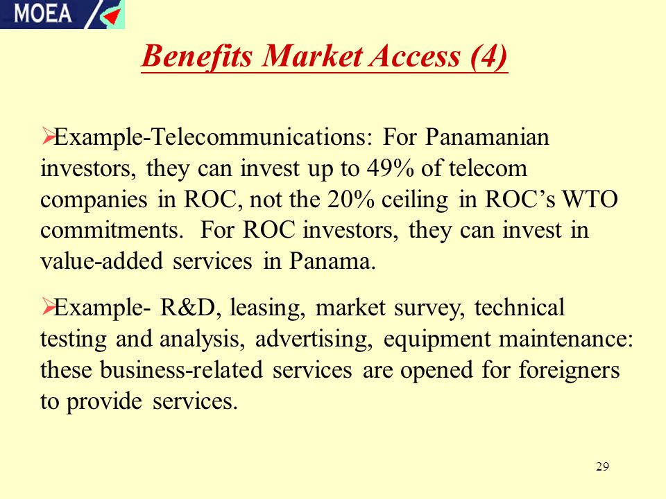 29 Benefits Market Access (4)  Example-Telecommunications: For Panamanian investors, they can invest up to 49% of telecom companies in ROC, not the 20% ceiling in ROC's WTO commitments.