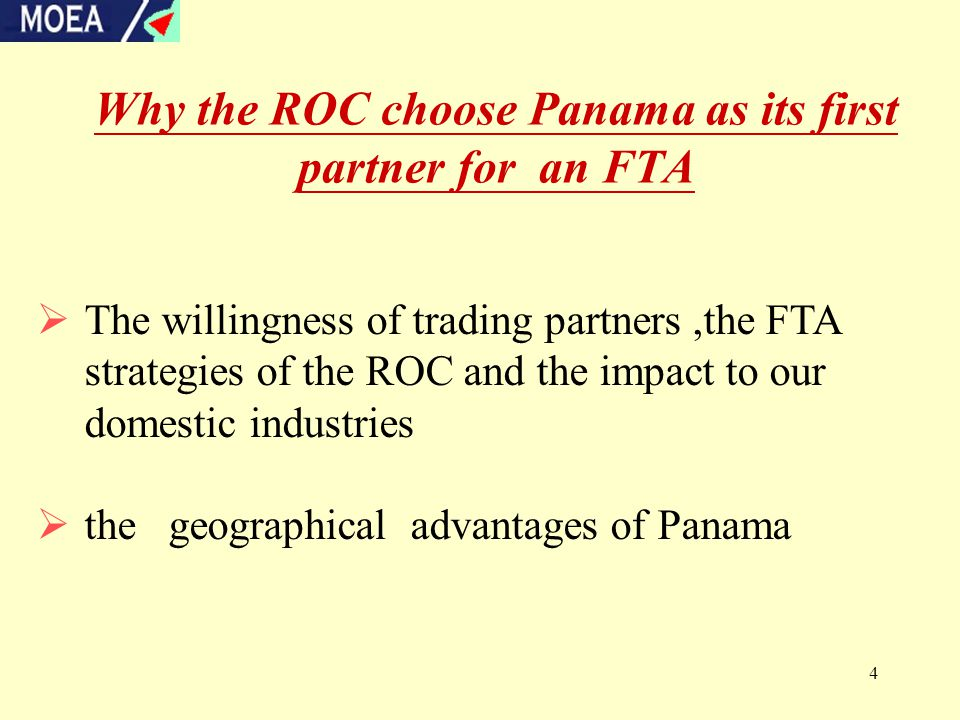 4 Why the ROC choose Panama as its first partner for an FTA  The willingness of trading partners,the FTA strategies of the ROC and the impact to our domestic industries  the geographical advantages of Panama