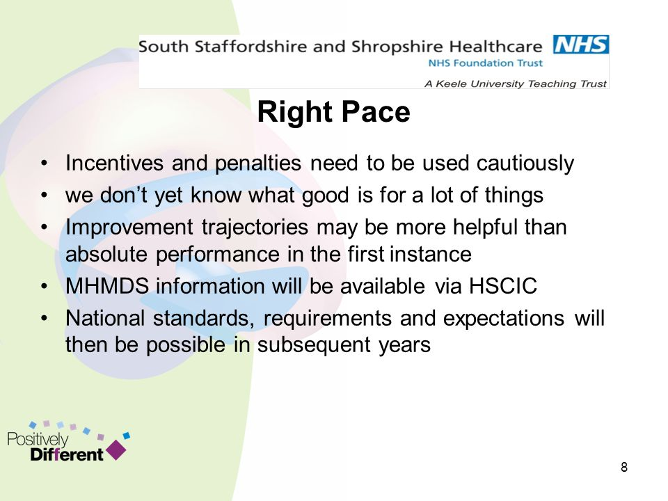 Right Pace Incentives and penalties need to be used cautiously we don't yet know what good is for a lot of things Improvement trajectories may be more helpful than absolute performance in the first instance MHMDS information will be available via HSCIC National standards, requirements and expectations will then be possible in subsequent years 8