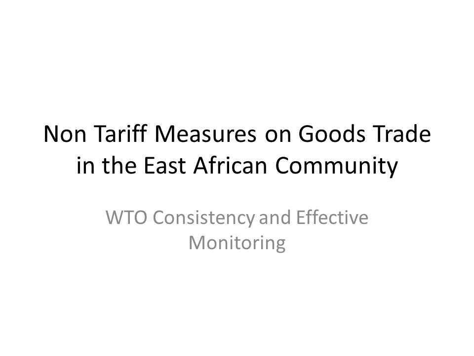 Content of the Presentation WB work on NTMs for the EAC Trade Restrictive Non-Tariff Measures (NTB) in the EAC Progress to date Lessons from the WTO and RECs Recommendations –WTO Compliance and Effective Monitoring System