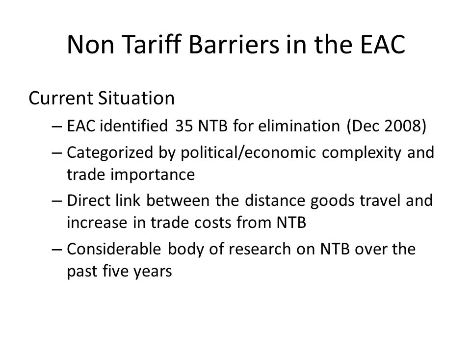 NTBs in EAC Cont… The 35 NTBs are categorized into 4 groups, which are then matched with WTO categories: A.Low complexity /impact with agreed procedures are for immediate elimination; B.Low complexity /impact but no procedures in place need up to 6 months; C.High complexity with high impact require political consensus for elimination 6 – 12 months D.High complexity with low impact, require political consensus and may take long to address;