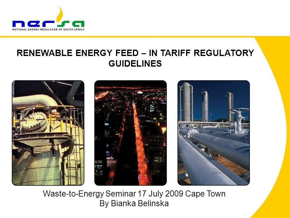 RENEWABLE ENERGY FEED – IN TARIFF REGULATORY GUIDELINES Waste-to-Energy Seminar 17 July 2009 Cape Town By Bianka Belinska