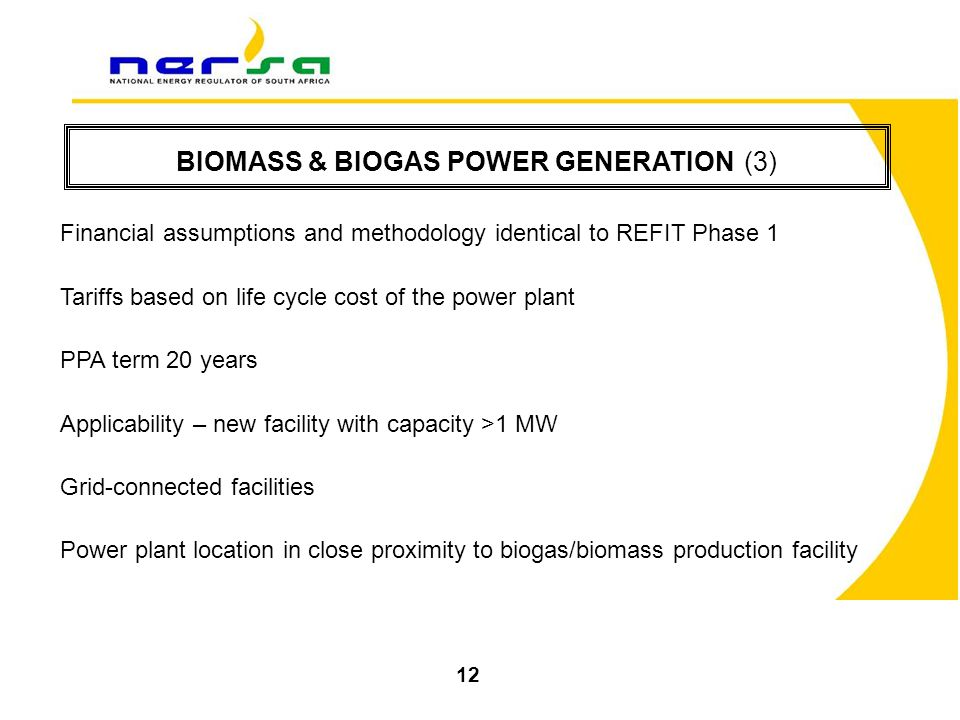 BIOMASS & BIOGAS POWER GENERATION (3) Financial assumptions and methodology identical to REFIT Phase 1 Tariffs based on life cycle cost of the power plant PPA term 20 years Applicability – new facility with capacity >1 MW Grid-connected facilities Power plant location in close proximity to biogas/biomass production facility 12