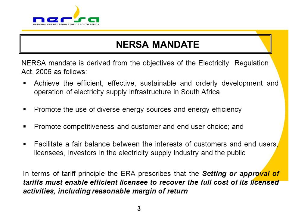 NERSA MANDATE 3 NERSA mandate is derived from the objectives of the Electricity Regulation Act, 2006 as follows:  Achieve the efficient, effective, sustainable and orderly development and operation of electricity supply infrastructure in South Africa  Promote the use of diverse energy sources and energy efficiency  Promote competitiveness and customer and end user choice; and  Facilitate a fair balance between the interests of customers and end users, licensees, investors in the electricity supply industry and the public In terms of tariff principle the ERA prescribes that the Setting or approval of tariffs must enable efficient licensee to recover the full cost of its licensed activities, including reasonable margin of return