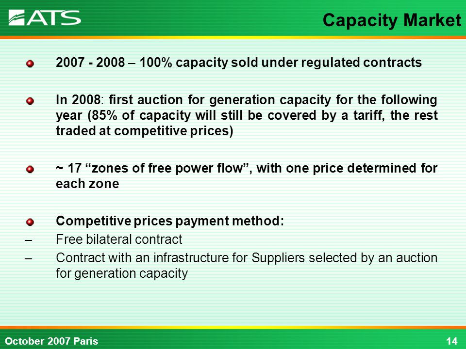14October 2007 Paris – 100% capacity sold under regulated contracts In 2008: first auction for generation capacity for the following year (85% of capacity will still be covered by a tariff, the rest traded at competitive prices) ~ 17 zones of free power flow , with one price determined for each zone Competitive prices payment method: –Free bilateral contract –Contract with an infrastructure for Suppliers selected by an auction for generation capacity Capacity Market