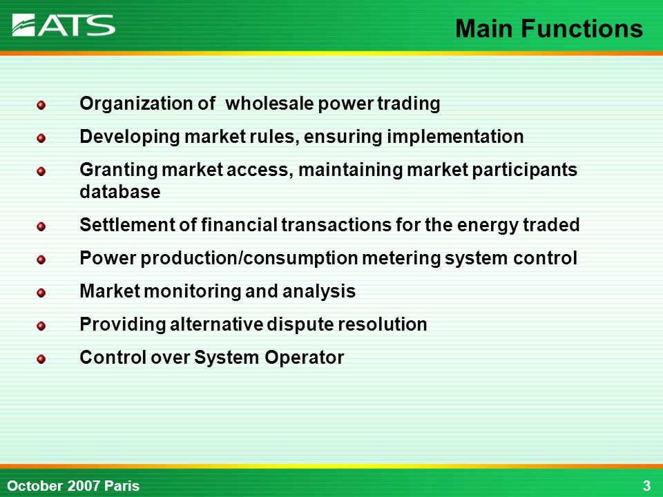 3October 2007 Paris Organization of wholesale power trading Developing market rules, ensuring implementation Granting market access, maintaining market participants database Settlement of financial transactions for the energy traded Power production/consumption metering system control Market monitoring and analysis Providing alternative dispute resolution Control over System Operator Main Functions