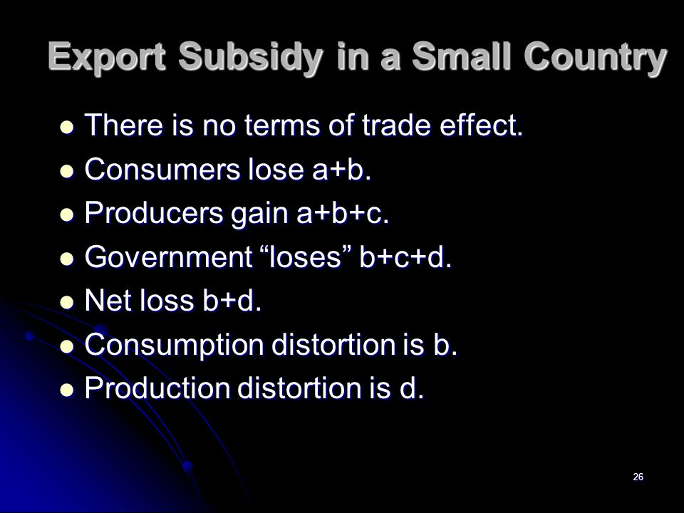 25 Export Subsidy in a Small Country Pw Ps Q1Q2Q3Q4 S D When there is no terms of trade effect, identify the welfare gains and losses.