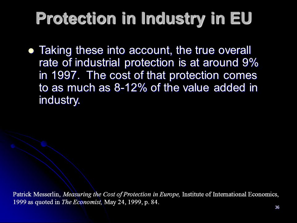 35 Protection in Industry in EU The average tariff (not effective tariff) on non- agricultural goods imported in 1997 was 5.1%.