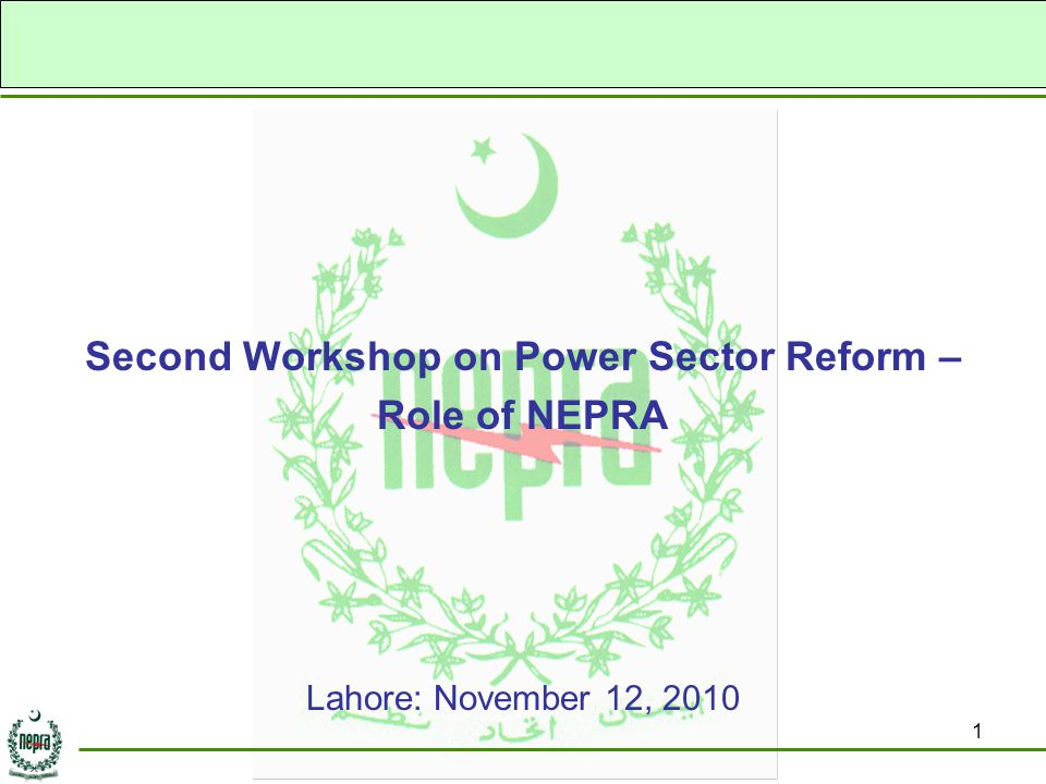 1 Second Workshop on Power Sector Reform – Role of NEPRA Lahore: November 12, 2010