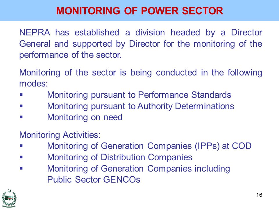 16 NEPRA has established a division headed by a Director General and supported by Director for the monitoring of the performance of the sector.