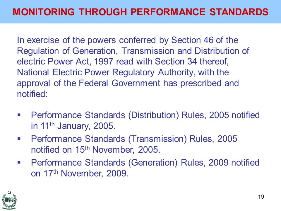 19 In exercise of the powers conferred by Section 46 of the Regulation of Generation, Transmission and Distribution of electric Power Act, 1997 read with Section 34 thereof, National Electric Power Regulatory Authority, with the approval of the Federal Government has prescribed and notified: MONITORING THROUGH PERFORMANCE STANDARDS  Performance Standards (Distribution) Rules, 2005 notified in 11 th January, 2005.