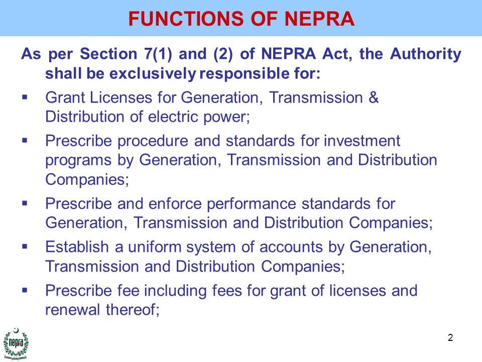 2 FUNCTIONS OF NEPRA As per Section 7(1) and (2) of NEPRA Act, the Authority shall be exclusively responsible for:  Grant Licenses for Generation, Transmission & Distribution of electric power;  Prescribe procedure and standards for investment programs by Generation, Transmission and Distribution Companies;  Prescribe and enforce performance standards for Generation, Transmission and Distribution Companies;  Establish a uniform system of accounts by Generation, Transmission and Distribution Companies;  Prescribe fee including fees for grant of licenses and renewal thereof;