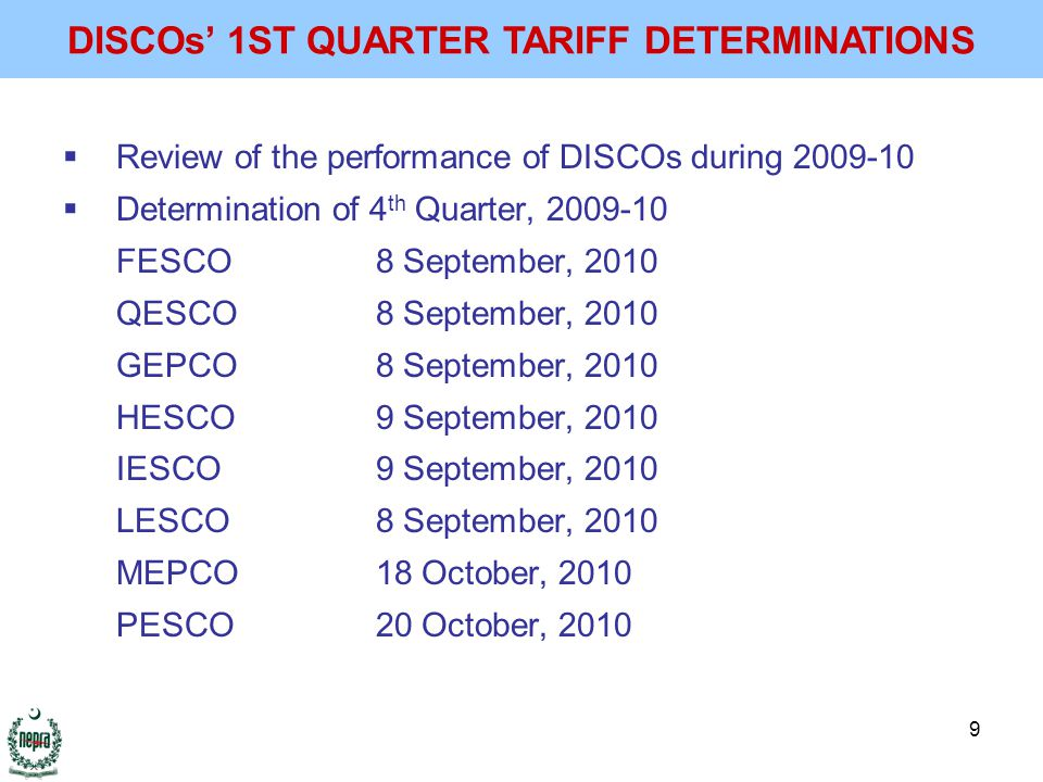 9  Review of the performance of DISCOs during 2009-10  Determination of 4 th Quarter, 2009-10 FESCO8 September, 2010 QESCO8 September, 2010 GEPCO8 September, 2010 HESCO9 September, 2010 IESCO9 September, 2010 LESCO8 September, 2010 MEPCO18 October, 2010 PESCO20 October, 2010 DISCOs' 1ST QUARTER TARIFF DETERMINATIONS