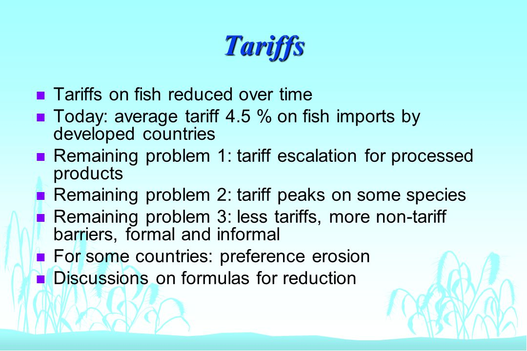Tariffs n Tariffs on fish reduced over time n Today: average tariff 4.5 % on fish imports by developed countries n Remaining problem 1: tariff escalat