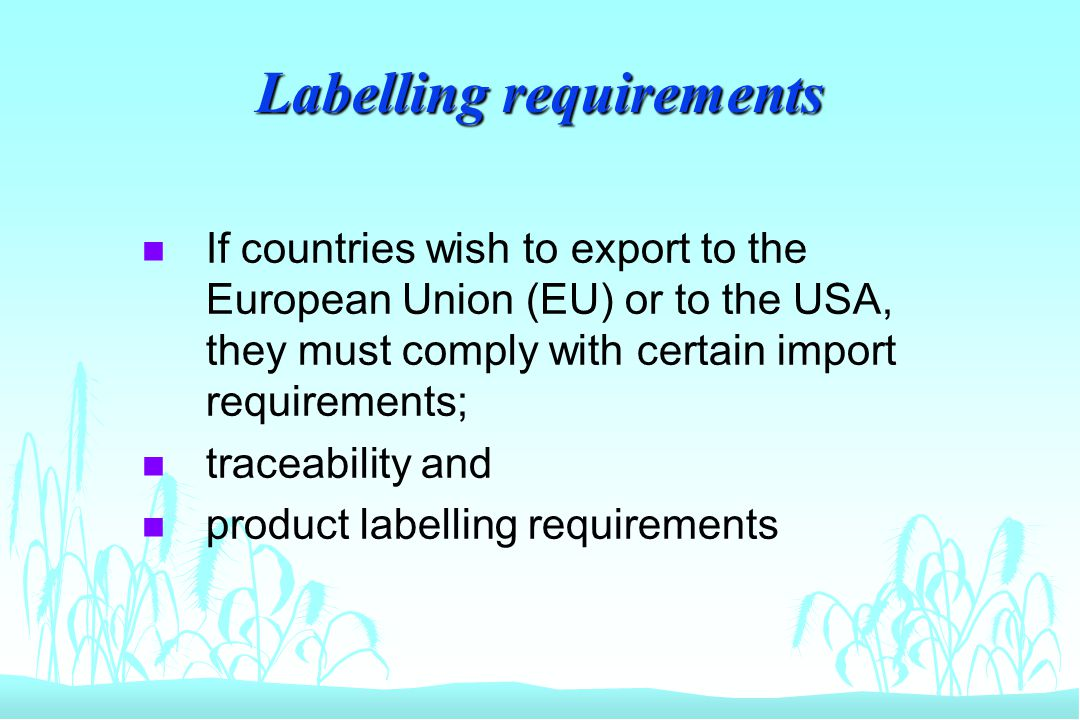 Labelling requirements n If countries wish to export to the European Union (EU) or to the USA, they must comply with certain import requirements; n tr