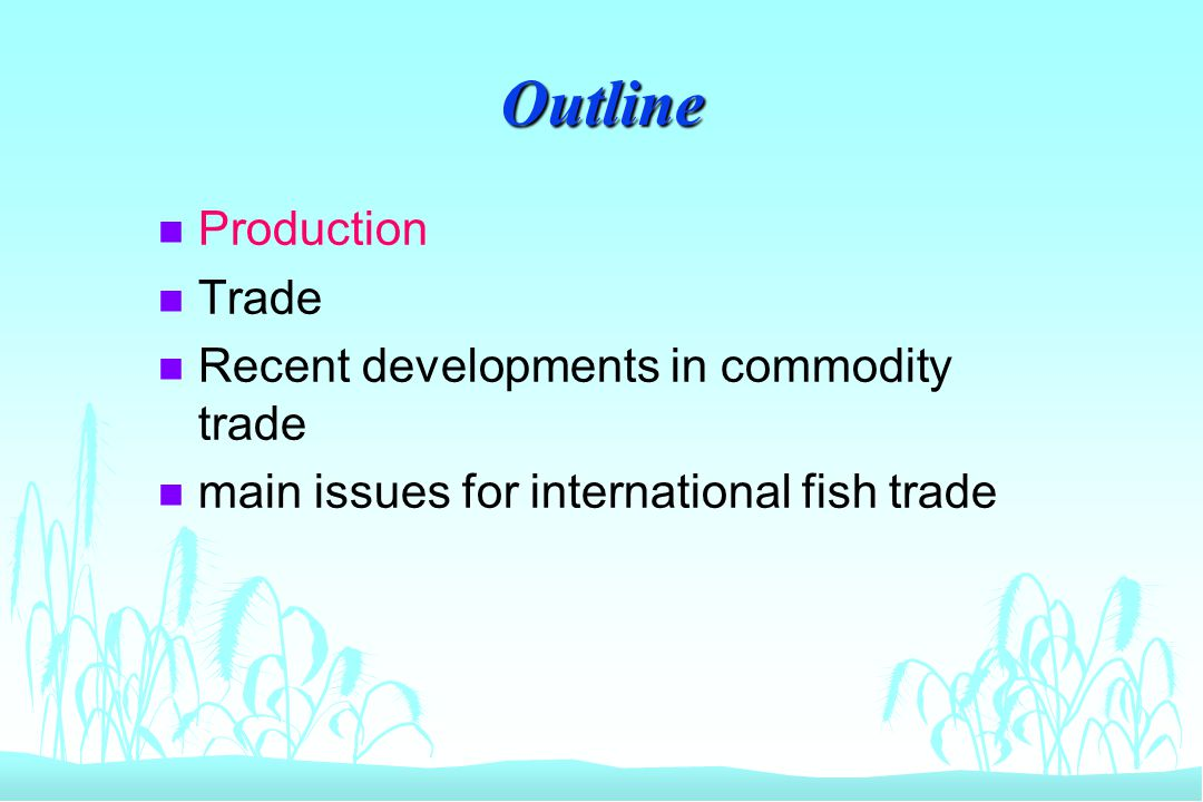 Outline n Production n Trade n Recent developments in commodity trade n main issues for international fish trade