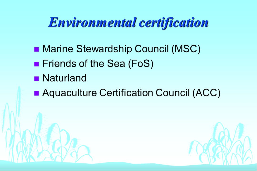 Environmental certification n Marine Stewardship Council (MSC) n Friends of the Sea (FoS) n Naturland n Aquaculture Certification Council (ACC)