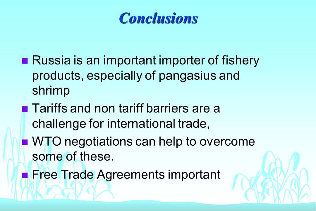Conclusions n Russia is an important importer of fishery products, especially of pangasius and shrimp n Tariffs and non tariff barriers are a challeng