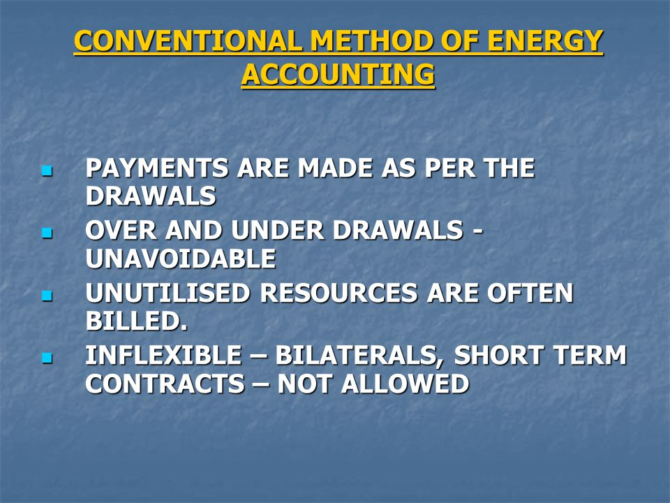 CONVENTIONAL METHOD OF ENERGY ACCOUNTING PAYMENTS ARE MADE AS PER THE DRAWALS PAYMENTS ARE MADE AS PER THE DRAWALS OVER AND UNDER DRAWALS - UNAVOIDABLE OVER AND UNDER DRAWALS - UNAVOIDABLE UNUTILISED RESOURCES ARE OFTEN BILLED.