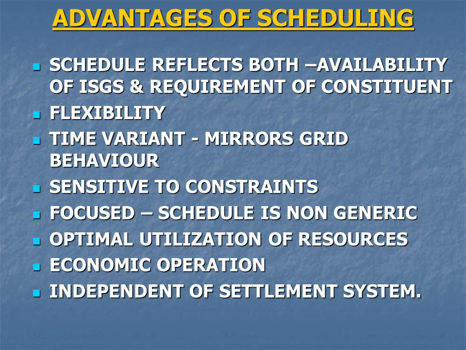 ADVANTAGES OF SCHEDULING SCHEDULE REFLECTS BOTH –AVAILABILITY OF ISGS & REQUIREMENT OF CONSTITUENT SCHEDULE REFLECTS BOTH –AVAILABILITY OF ISGS & REQUIREMENT OF CONSTITUENT FLEXIBILITY FLEXIBILITY TIME VARIANT - MIRRORS GRID BEHAVIOUR TIME VARIANT - MIRRORS GRID BEHAVIOUR SENSITIVE TO CONSTRAINTS SENSITIVE TO CONSTRAINTS FOCUSED – SCHEDULE IS NON GENERIC FOCUSED – SCHEDULE IS NON GENERIC OPTIMAL UTILIZATION OF RESOURCES OPTIMAL UTILIZATION OF RESOURCES ECONOMIC OPERATION ECONOMIC OPERATION INDEPENDENT OF SETTLEMENT SYSTEM.