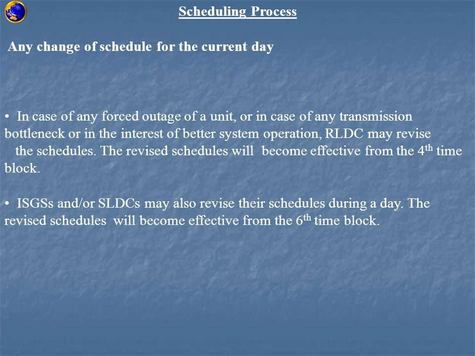 Scheduling Process Any change of schedule for the current day In case of any forced outage of a unit, or in case of any transmission bottleneck or in the interest of better system operation, RLDC may revise the schedules.