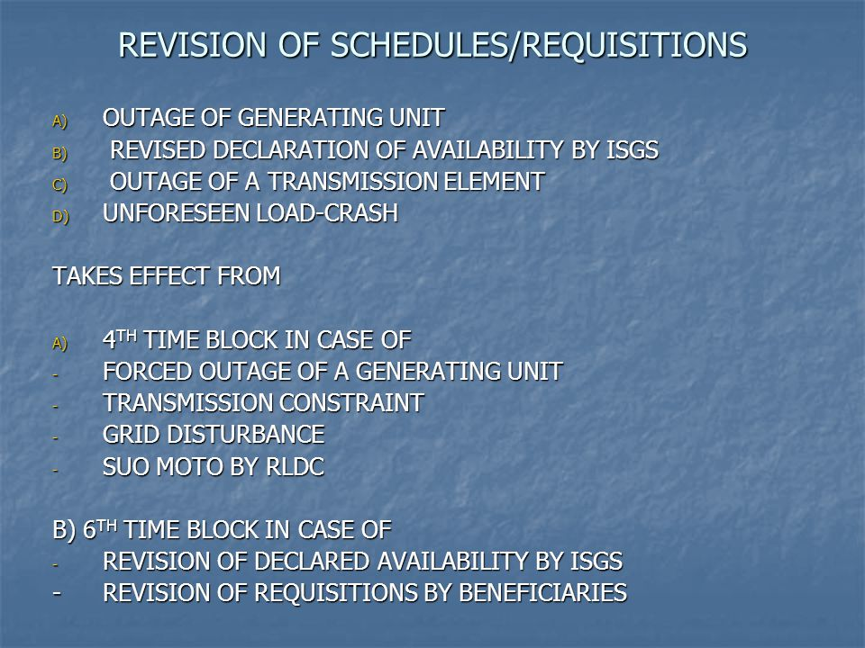 REVISION OF SCHEDULES/REQUISITIONS A) OUTAGE OF GENERATING UNIT B) REVISED DECLARATION OF AVAILABILITY BY ISGS C) OUTAGE OF A TRANSMISSION ELEMENT D) UNFORESEEN LOAD-CRASH TAKES EFFECT FROM A) 4 TH TIME BLOCK IN CASE OF - FORCED OUTAGE OF A GENERATING UNIT - TRANSMISSION CONSTRAINT - GRID DISTURBANCE - SUO MOTO BY RLDC B) 6 TH TIME BLOCK IN CASE OF - REVISION OF DECLARED AVAILABILITY BY ISGS -REVISION OF REQUISITIONS BY BENEFICIARIES