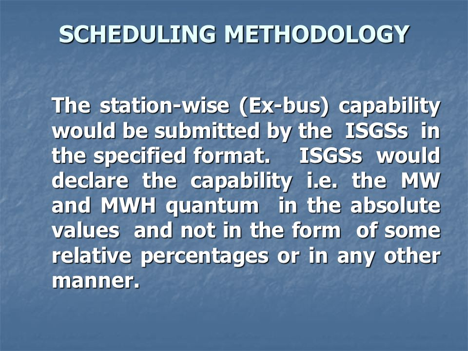 SCHEDULING METHODOLOGY The station-wise (Ex-bus) capability would be submitted by the ISGSs in the specified format.