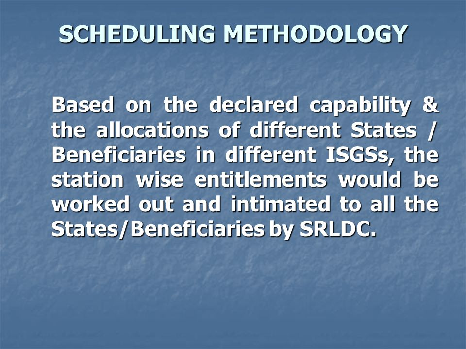 SCHEDULING METHODOLOGY Based on the declared capability & the allocations of different States / Beneficiaries in different ISGSs, the station wise entitlements would be worked out and intimated to all the States/Beneficiaries by SRLDC.