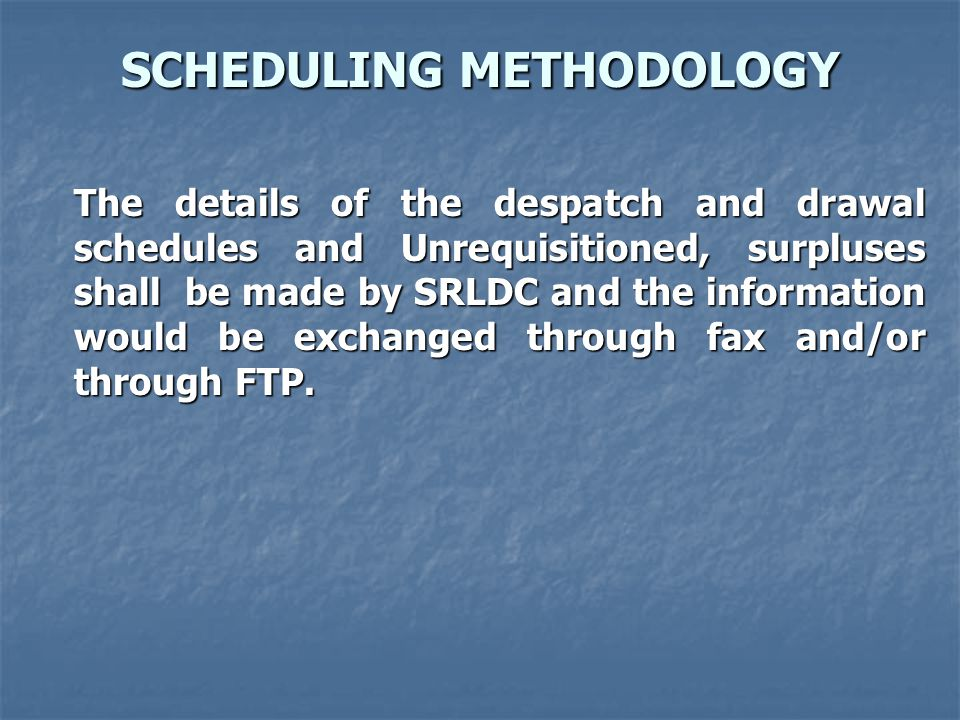 SCHEDULING METHODOLOGY The details of the despatch and drawal schedules and Unrequisitioned, surpluses shall be made by SRLDC and the information would be exchanged through fax and/or through FTP.