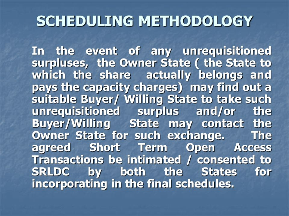 SCHEDULING METHODOLOGY In the event of any unrequisitioned surpluses, the Owner State ( the State to which the share actually belongs and pays the capacity charges) may find out a suitable Buyer/ Willing State to take such unrequisitioned surplus and/or the Buyer/Willing State may contact the Owner State for such exchange.