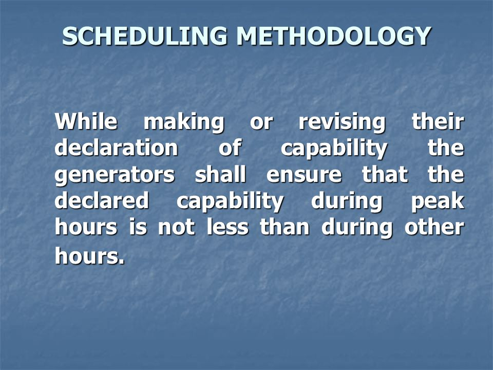 SCHEDULING METHODOLOGY While making or revising their declaration of capability the generators shall ensure that the declared capability during peak hours is not less than during other hours.