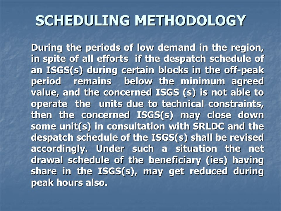 SCHEDULING METHODOLOGY During the periods of low demand in the region, in spite of all efforts if the despatch schedule of an ISGS(s) during certain blocks in the off-peak period remains below the minimum agreed value, and the concerned ISGS (s) is not able to operate the units due to technical constraints, then the concerned ISGS(s) may close down some unit(s) in consultation with SRLDC and the despatch schedule of the ISGS(s) shall be revised accordingly.
