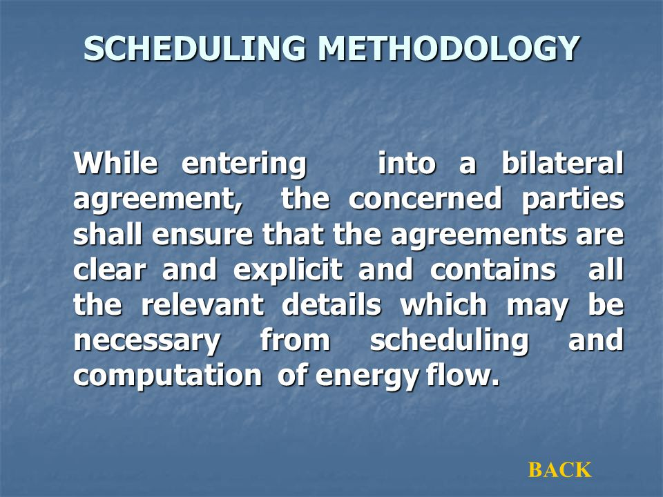SCHEDULING METHODOLOGY While entering into a bilateral agreement, the concerned parties shall ensure that the agreements are clear and explicit and contains all the relevant details which may be necessary from scheduling and computation of energy flow.